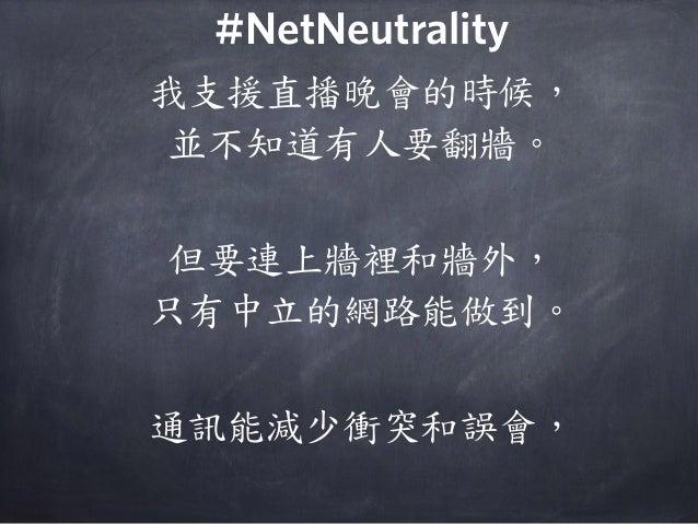 我支援直播晚會的時候, 並不知道有人要翻牆。 但要連上牆裡和牆外, 只有中立的網路能做到。 通訊能減少衝突和誤會, #NetNeutrality