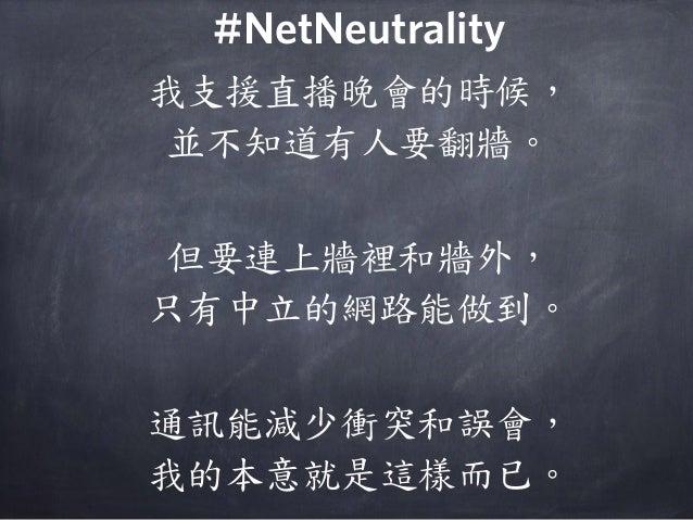 我支援直播晚會的時候, 並不知道有人要翻牆。 但要連上牆裡和牆外, 只有中立的網路能做到。 通訊能減少衝突和誤會, 我的本意就是這樣而已。 #NetNeutrality