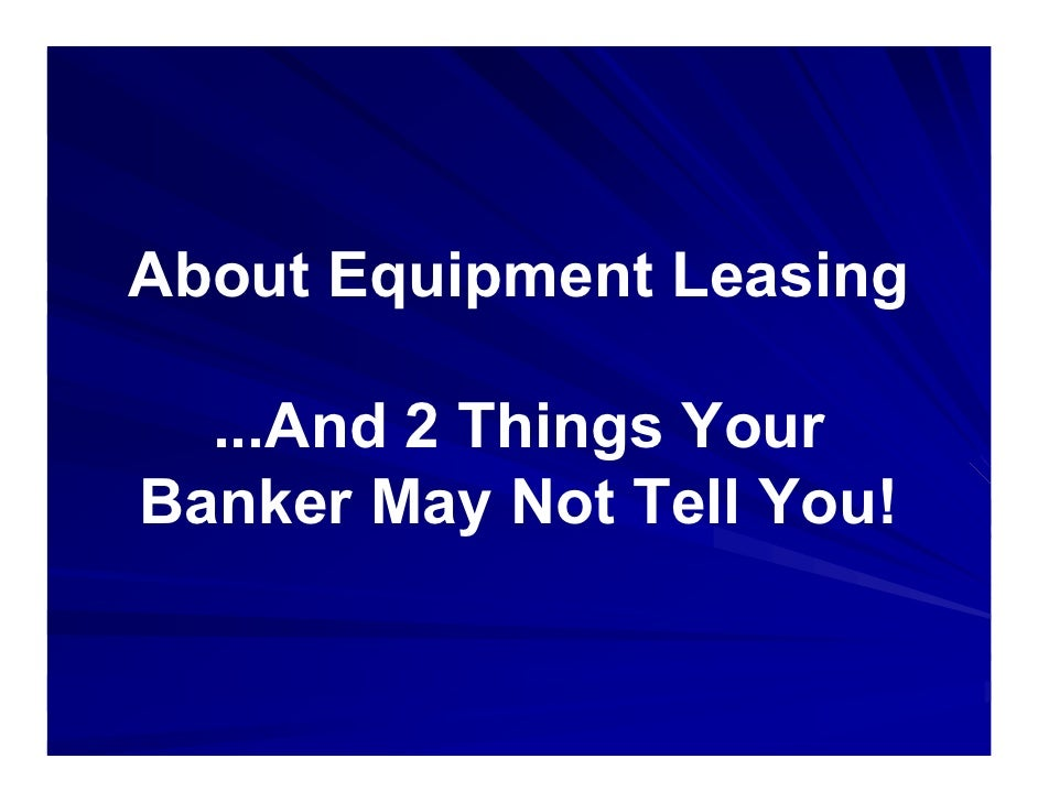 About Equipment Leasing    ...And 2 Things Your Banker May Not Tell You!