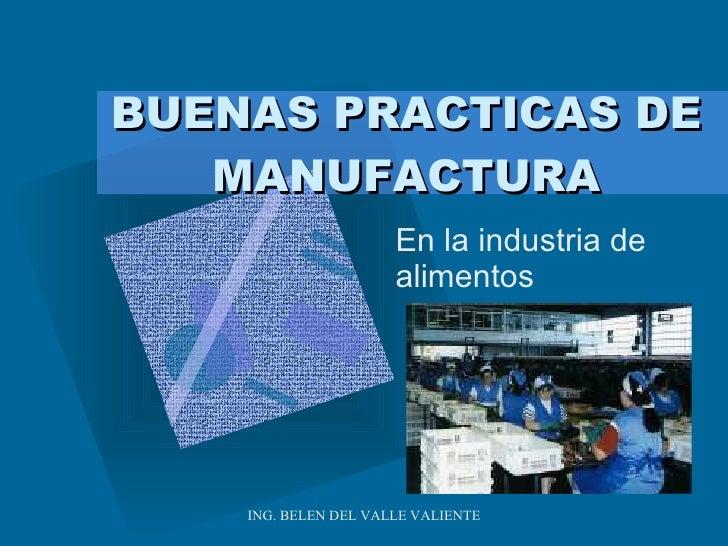 BUENAS PRACTICAS DE MANUFACTURA En la industria de alimentos ING. BELEN DEL VALLE VALIENTE