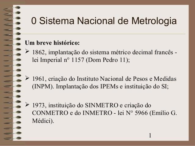 0 Sistema Nacional de Metrologia  Um breve histórico:   1862, implantação do sistema métrico decimal francês -  lei Imper...