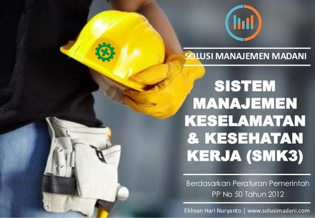 SISTEM MANAJEMEN KESELAMATAN & KESEHATAN KERJA (SMK3) Berdasarkan Peraturan Pemerintah PP No 50 Tahun 2012 Ekhsan Hari Nur...