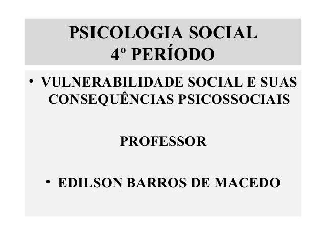 PSICOLOGIA SOCIAL 4º PERÍODO • VULNERABILIDADE SOCIAL E SUAS CONSEQUÊNCIAS PSICOSSOCIAIS PROFESSOR • EDILSON BARROS DE MAC...