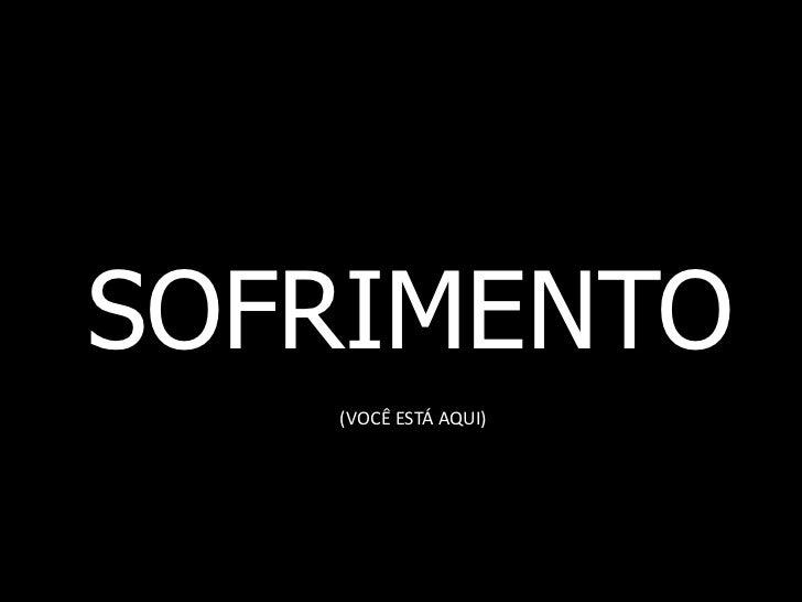 SOFRIMENTO   (VOCÊ ESTÁ AQUI)