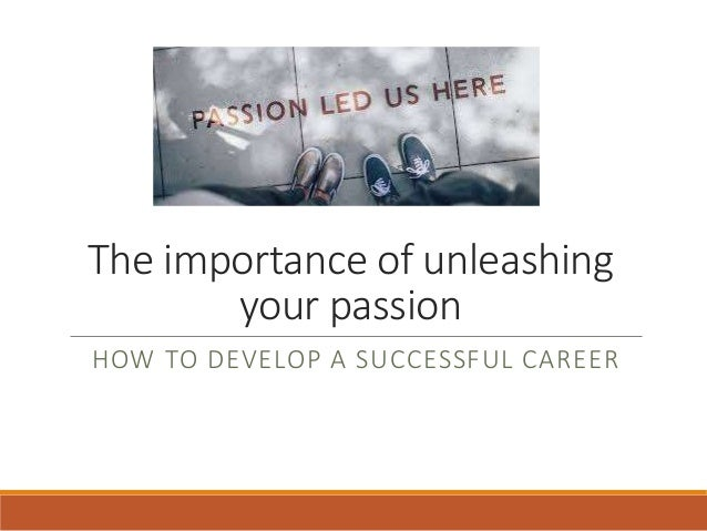 The importance of unleashing your passion HOW TO DEVELOP A SUCCESSFUL CAREER