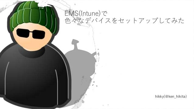 #jpemsug EMS(Intune)で 色々なデバイスをセットアップしてみた hikky(@ken_hikita)