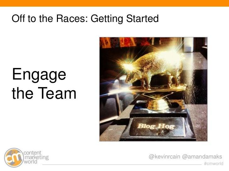 Off to the Races: Getting StartedEngagethe Team                              @kevinrcain @amandamaks                      ...