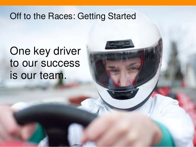 Off to the Races: Getting Started  One key driver to our success is our team.