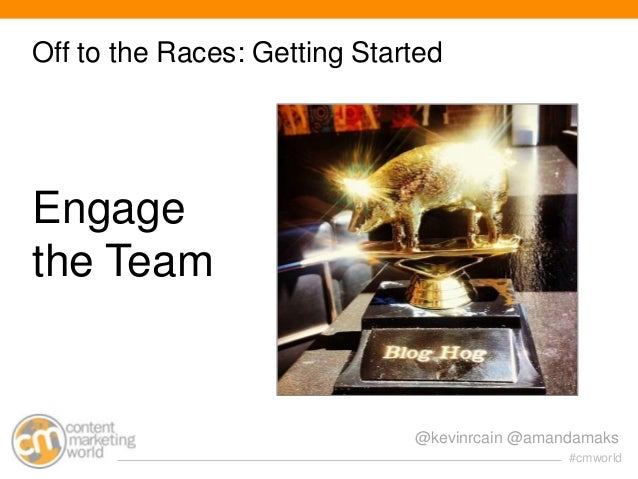 Off to the Races: Getting Started  Engage the Team  @kevinrcain @amandamaks #cmworld