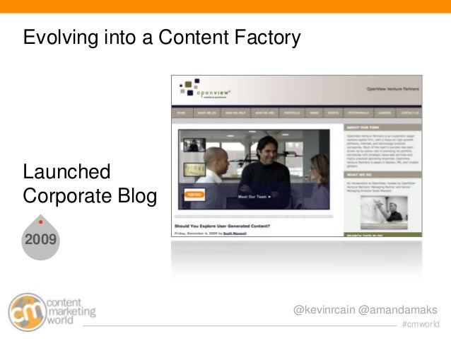 Evolving into a Content Factory  Launched Corporate Blog 2009  @kevinrcain @amandamaks #cmworld