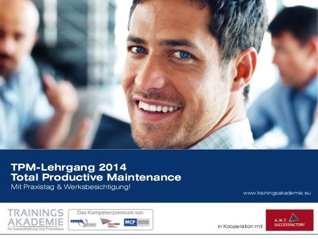 www.trainingsakademie.eu in Kooperation mit TPM-Lehrgang 2014 Total Productive Maintenance Mit Praxistag & Werksbesichtigu...