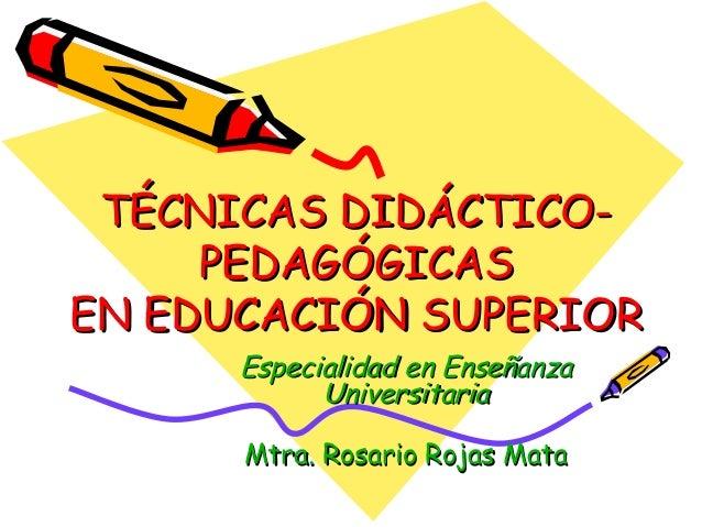 TÉCNICAS DIDÁCTICO-TÉCNICAS DIDÁCTICO- PEDAGÓGICASPEDAGÓGICAS EN EDUCACIÓN SUPERIOREN EDUCACIÓN SUPERIOR Especialidad en E...