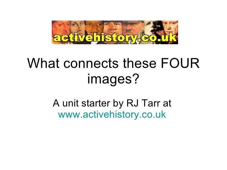 What connects these FOUR images? A unit starter by RJ Tarr at  www.activehistory.co.uk
