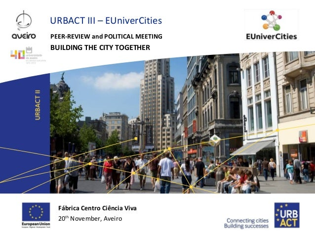 URBACT III – EUniverCities PEER-REVIEW and POLITICAL MEETING  BUILDING THE CITY TOGETHER  Fábrica Centro Ciência Viva 20th...