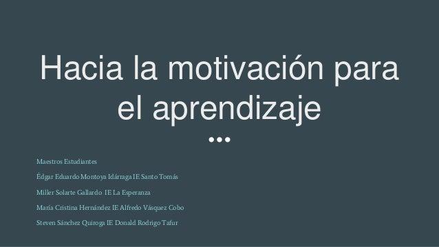Hacia la motivación para el aprendizaje Maestros Estudiantes Édgar Eduardo Montoya Idárraga IE Santo Tomás Miller Solarte ...