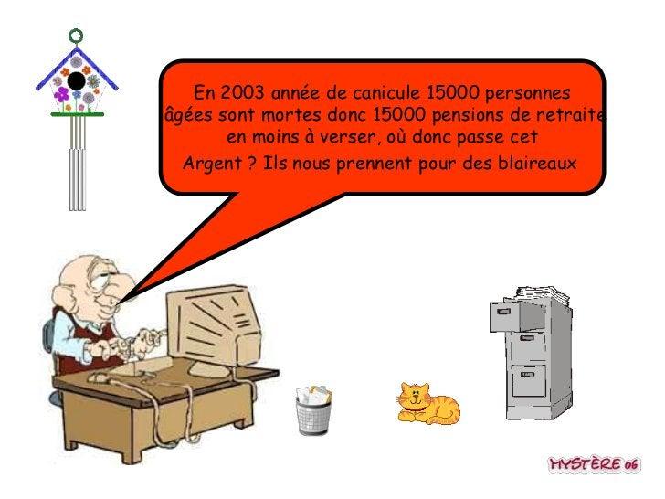En 2003 année de canicule 15000 personnesâgées sont mortes donc 15000 pensions de retraite       en moins à verser, où don...