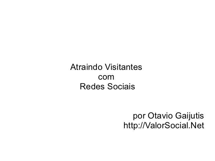 Atraindo Visitantes       com  Redes Sociais                 por Otavio Gaijutis              http://ValorSocial.Net