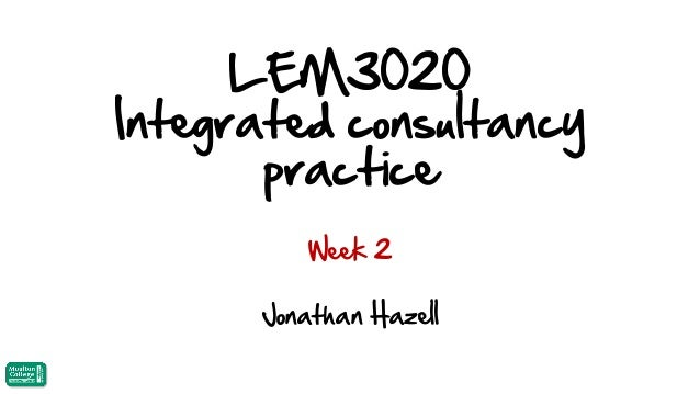 LEM3020 Integrated consultancy practice Week 2  Jonathan Hazell