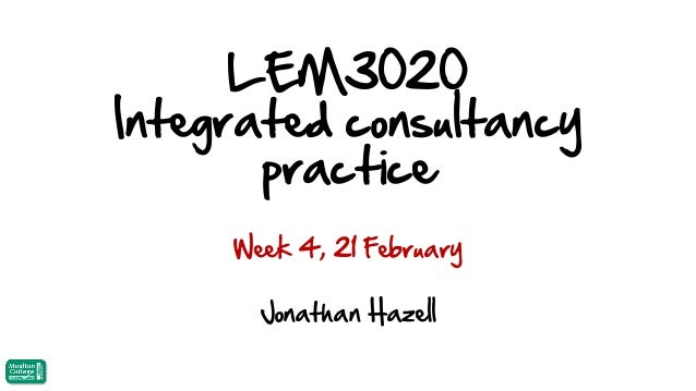 LEM3020 Integrated consultancy practice Week 4, 21 February  Jonathan Hazell