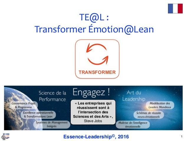 TE@L: TransformerÉmotion@Lean 1Essence-Leadership©, 2016 «Les entreprises qui réussissent sont à l'intersection des Sc...