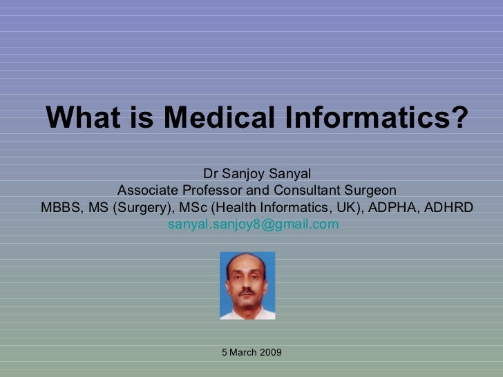What is Medical Informatics? Dr Sanjoy Sanyal Associate Professor and Consultant Surgeon MBBS, MS (Surgery), MSc (Health I...