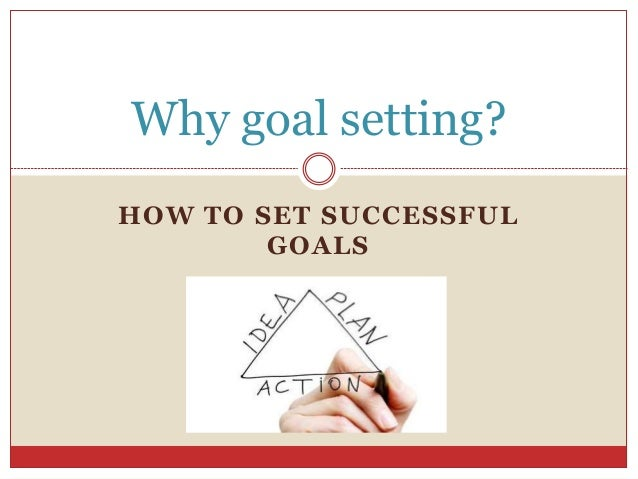 HOW TO SET SUCCESSFUL GOALS Why goal setting?