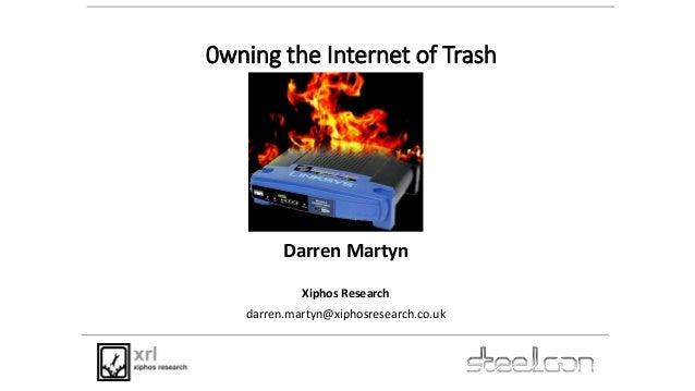 0wning the Internet of Trash Darren Martyn Xiphos Research darren.martyn@xiphosresearch.co.uk