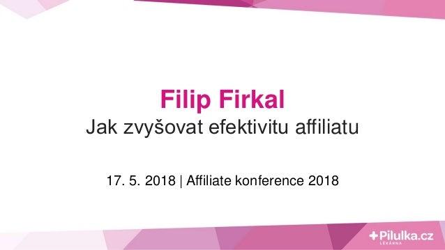 Filip Firkal Jak zvyšovat efektivitu affiliatu 17. 5. 2018 | Affiliate konference 2018