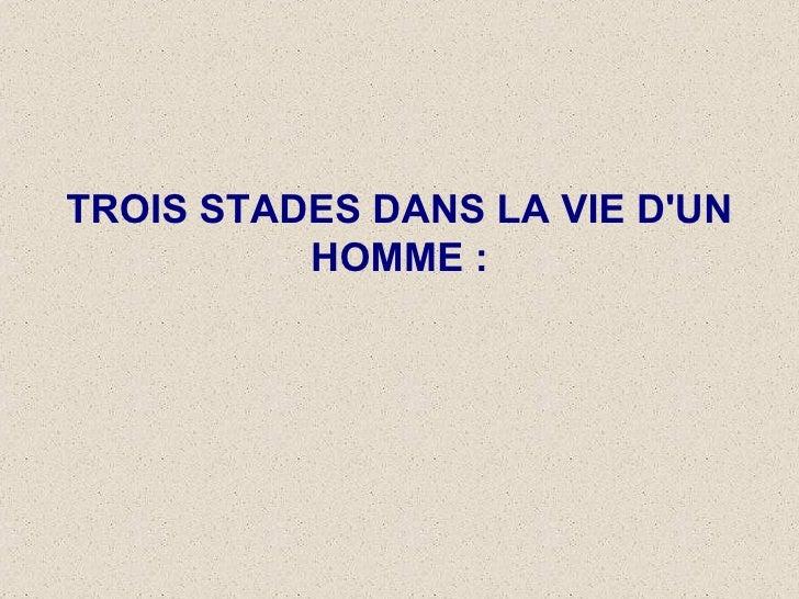 TROIS STADES DANS LA VIE D'UN HOMME :