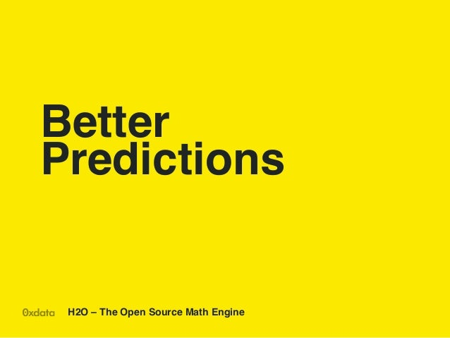 Better Predictions!  H2O – The Open Source Math Engine !