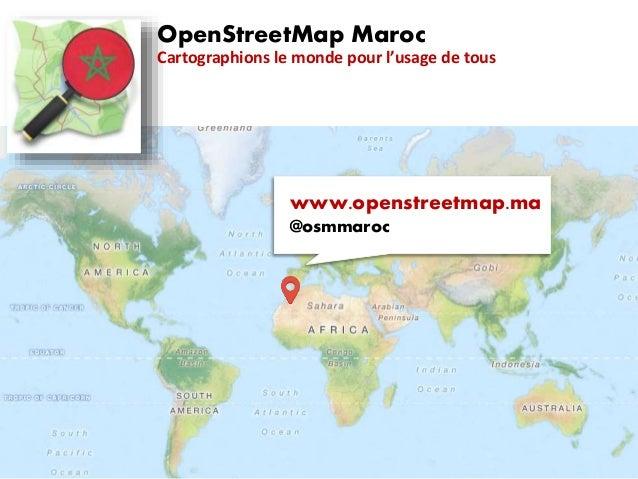 OpenStreetMap Maroc Cartographions le monde pour l'usage de tous www.openstreetmap.ma @osmmaroc