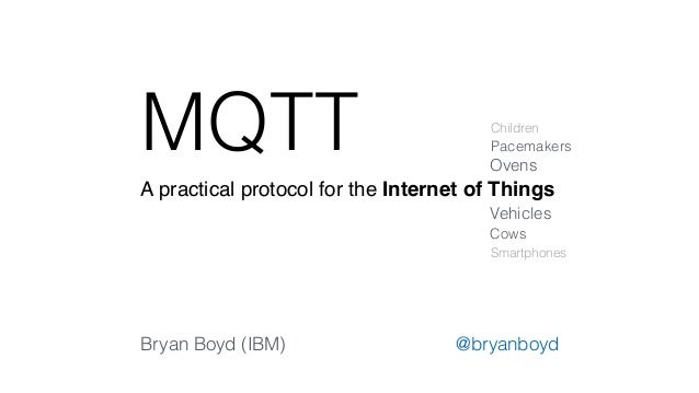 MQTT  Children  A practical protocol for the Internet of Things  Pacemakers  Ovens  Vehicles  Cows  Smartphones  Bryan Boy...