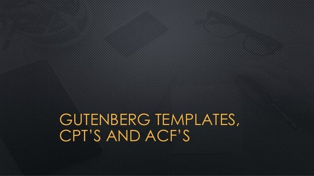 GUTENBERG TEMPLATES, CPT'S AND ACF'S