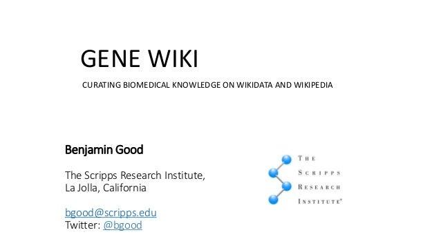 CURATING BIOMEDICAL KNOWLEDGE ON WIKIDATA AND WIKIPEDIA GENE WIKI Benjamin Good The Scripps Research Institute, La Jolla, ...