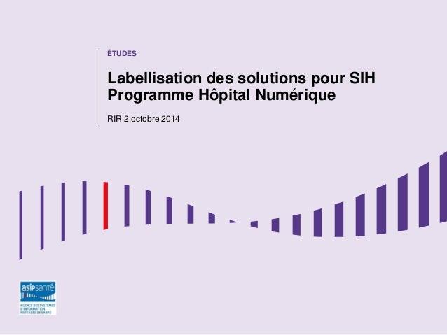 ÉTUDES Labellisation des solutions pour SIH Programme Hôpital Numérique RIR 2 octobre 2014