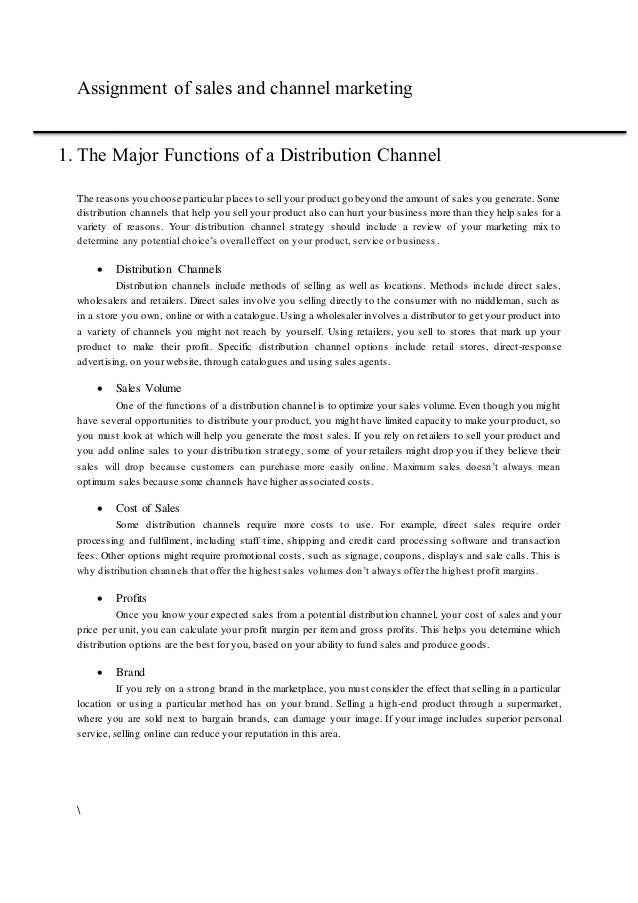 assignment for distribution channel The process of making goods available to the consumer needs effective channel of distribution therefore, the path taken by the goods in its movement is termed as channel of distribution.