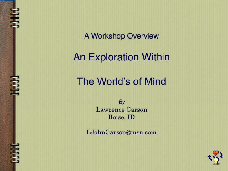 A Workshop Overview<br />An Exploration Within<br />The World's of Mind<br />By<br />Lawrence Carson<br />Boise, ID<br />L...