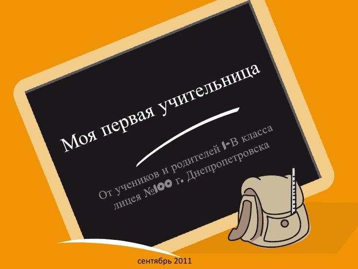Моя первая учительница<br />От учеников и родителей 1-В класса лицея №100 г. Днепропетровска<br />сентябрь 2011<br />