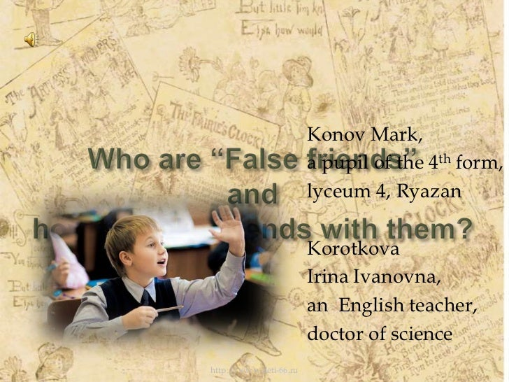 """Who are """"False friends""""andhow to make friends with them?<br />Konov Mark,<br />a pupil of the 4th form,<br />lyceum 4, Rya..."""