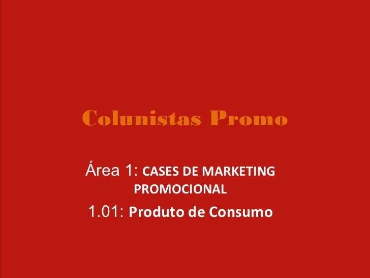 Colunistas PromoÁrea 1: CASES DE MARKETING      PROMOCIONAL1.01: Produto de Consumo