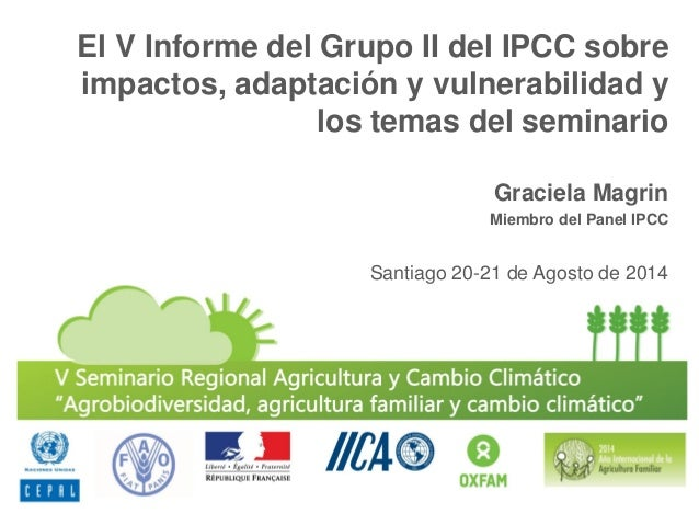 El V Informe del Grupo II del IPCC sobre impactos, adaptación y vulnerabilidad y los temas del seminario  Graciela Magrin ...