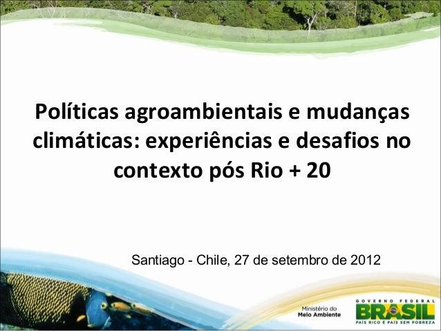 Políticas agroambientais e mudanças climáticas: experiências e desafios no contexto pós Rio + 20 Santiago - Chile, 27 de s...