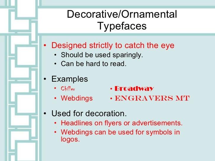Decorative/Ornamental Typefaces <ul><li>Designed strictly to catch the eye  </li></ul><ul><ul><li>Should be used sparingly...