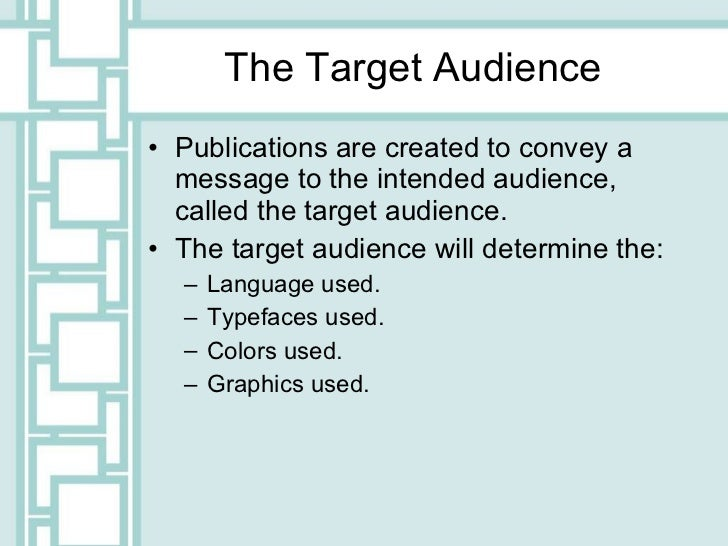 The Target Audience <ul><li>Publications are created to convey a message to the intended audience, called the target audie...