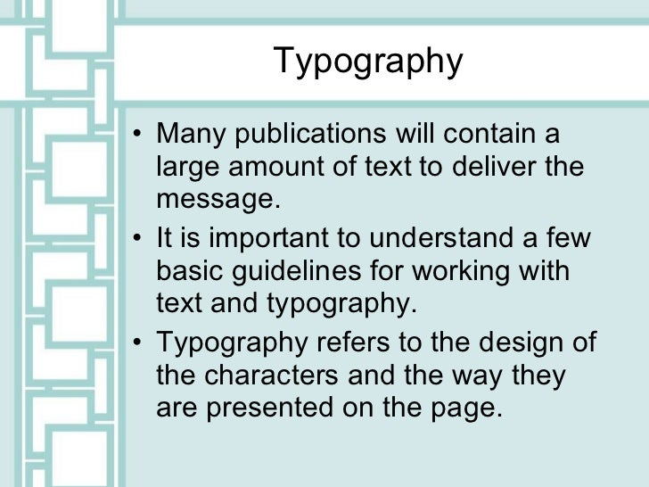 Typography <ul><li>Many publications will contain a large amount of text to deliver the message. </li></ul><ul><li>It is i...