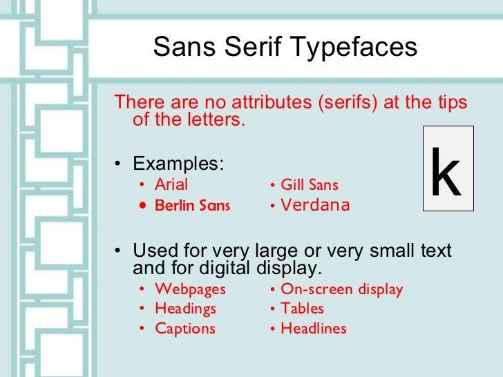 Sans Serif Typefaces <ul><li>There are no attributes (serifs) at the tips of the letters. </li></ul><ul><li>Examples: </li...