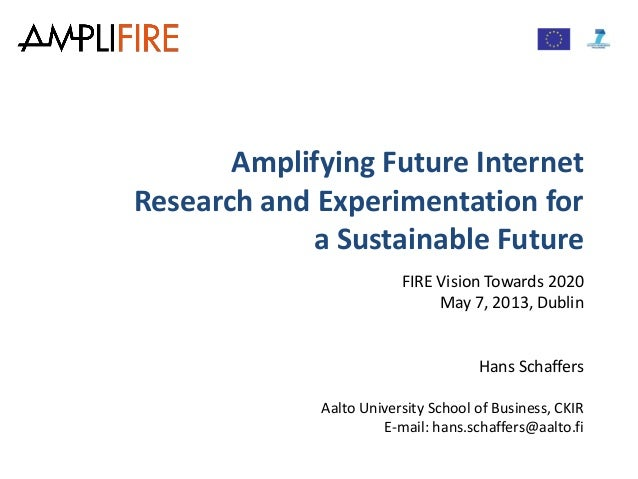 Amplifying Future InternetResearch and Experimentation fora Sustainable FutureFIRE Vision Towards 2020May 7, 2013, DublinH...