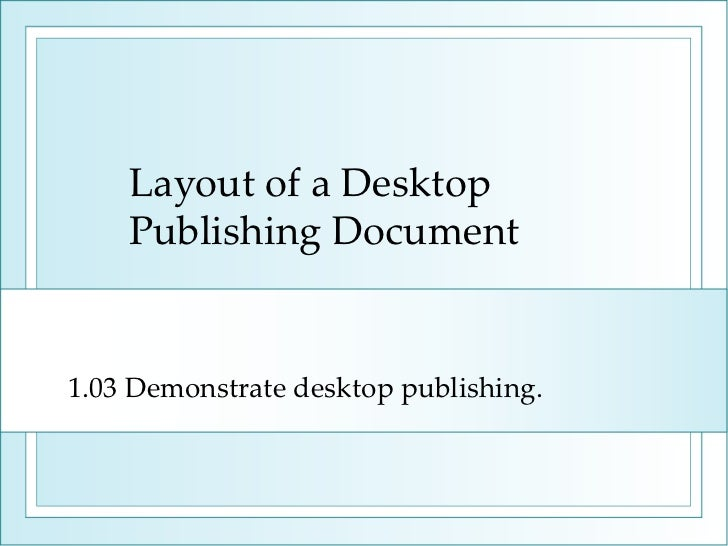 Layout of a Desktop Publishing Document 1.03 Demonstrate desktop publishing.