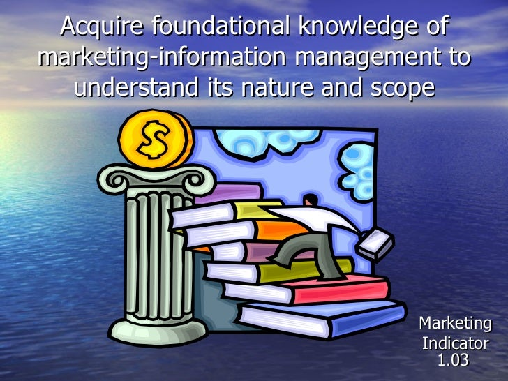 Acquire foundational knowledge of marketing-information management to understand its nature and scope Marketing Indicator ...