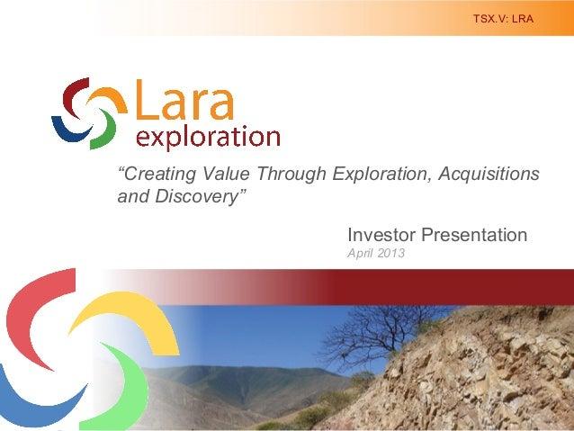"TSX.V: LRA1Investor PresentationApril 2013Creating Value Through Discovery in South America""Creating Value Through Explora..."